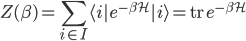 {\displaystyle Z(\beta) = \sum_{i \in I}\langle i|e^{-\beta\mathcal{H}}|i\rangle = \mathrm{tr}\,e^{-\beta\mathcal{H}}}