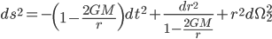 {\displaystyle ds^2 = -\left(1 - \frac{2GM}{r}\right)dt^2 + \frac{dr^2}{1 - \frac{2GM}{r}} + r^2d\Omega_2^2}