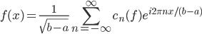 {\displaystyle f(x) = \frac{1}{\sqrt{b - a}}\sum_{n = -\infty}^{\infty}c_n(f)e^{i2\pi n x/(b - a)}}