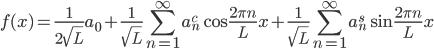 {\displaystyle f(x) = \frac{1}{2\sqrt{L}}a_0 + \frac{1}{\sqrt{L}}\sum_{n=1}^{\infty}a_n^c\cos \frac{2\pi n}{L}x + \frac{1}{\sqrt{L}}\sum_{n=1}^{\infty}a_n^s\sin \frac{2\pi n}{L} x}