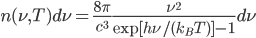 {\displaystyle n(\nu,T)d\nu = \frac{8\pi}{c^3}\frac{\nu^2}{\exp[h\nu/(k_BT)] - 1}d\nu}