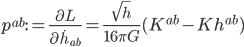 {\displaystyle p^{ab} := \frac{\partial L}{\partial\dot{h}_{ab}} = \frac{\sqrt{h}}{16\pi G}(K^{ab} - Kh^{ab})}