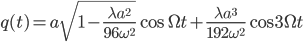 {\displaystyle q(t) = a\sqrt{1 - \frac{\lambda a^2}{96\omega^2}}\cos\Omega t + \frac{\lambda a^3}{192\omega^2}\cos 3\Omega t}