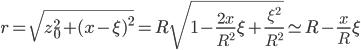 {\displaystyle r = \sqrt{z_0^2 + (x - \xi)^2} = R\sqrt{1 - \frac{2x}{R^2}\xi + \frac{\xi^2}{R^2}} \simeq R - \frac{x}{R}\xi}