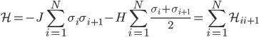 {\displaystyle\mathcal{H} = -J\sum_{i=1}^N\sigma_i\sigma_{i+1} - H\sum_{i=1}^N\frac{\sigma_i + \sigma_{i+1}}{2} = \sum_{i=1}^N\mathcal{H}_{ii+1}}