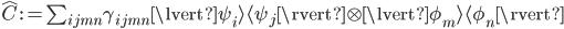 {\hat{C} := \sum_{ijmn}\gamma_{ijmn}\lvert\psi_i\rangle\langle\psi_j\rvert \otimes \lvert\phi_m\rangle\langle\phi_n\rvert}