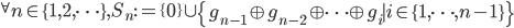 {^\forall n\in\{1, 2, \cdots\}, S_n := \{0\}\cup\left\{g_{n-1}\oplus g_{n-2}\oplus \cdots \oplus g_i \mid i\in\{1, \cdots, n-1\}\right\} }