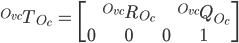 {}^{O_{vc}}T_{O_{c}}\ = \ \begin{bmatrix} & & &  \\ &{}^{O_{vc}}R_{O_{c}} & &{}^{O_{vc}}Q_{O_{c}} \\ & & &  \\ 0 &0 &0 &1 \end{bmatrix}