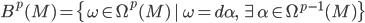 {B^p(M) = \{\omega \in \Omega^p(M) \,|\, \omega = d\alpha,\,\exists\alpha \in \Omega^{p - 1}(M)\}}