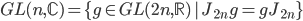 {GL(n,\mathbb{C}) = \{g \in GL(2n,\mathbb{R}) \,|\, J_{2n}g = gJ_{2n}\}}
