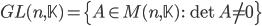{GL(n,\mathbb{K}) = \{A \in M(n,\mathbb{K})\,:\, \det A \neq 0\}}
