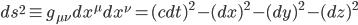 {ds^2 \equiv g_{\mu\nu}dx^{\mu}dx^{\nu} = (cdt)^2 - (dx)^2 - (dy)^2 - (dz)^2}