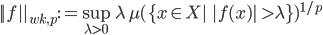 ||f||_{wk,p}:=\sup_{\lambda>0}\lambda\,\mu(\{x\in X\!|\quad|f(x)|\ >\lambda\})^{1/p}
