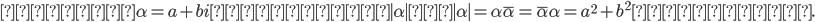 また、 \alpha = a+bi の絶対値 \mid \alpha \mid を \mid \alpha \mid = \alpha \bar{\alpha}  = \bar{\alpha} \alpha = a^2 + b^2 と定める.