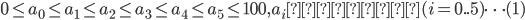 0 \leq a_0 \leq a_1 \leq a_2 \leq a_3 \leq a_4 \leq a_5 \leq 100, a_i は整数 (i = 0..5) \cdots (1)