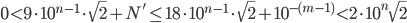 0 \lt 9\cdot 10^{n-1} \cdot \sqrt{2} + N' \leq 18\cdot 10^{n-1} \cdot \sqrt{2} + 10^{-(m-1)}\lt 2\cdot 10^n \sqrt{2}