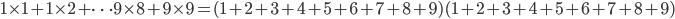 1 \times 1 + 1 \times 2 + \cdots 9 \times 8 + 9 \times 9 = (1+2+3+4+5+6+7+8+9)(1+2+3+4+5+6+7+8+9)