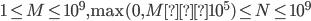 1\le M \le 10^9, \max(0, M−10^5) \le N \le 10^9