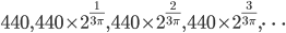 440,440\times2^{\frac{1}{3\pi}},440\times2^{\frac{2}{3\pi}},440\times2^{\frac{3}{3\pi}},\cdots