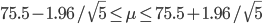 75.5-1.96/\sqrt{5}\leq \mu  \leq 75.5+1.96/\sqrt{5}