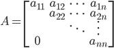 A= \begin{bmatrix} a_{11} & a_{12} & \cdots & a_{1n} \\  & a_{22} & \cdots & a_{2n} \\ & & \ddots & \vdots \\ 0 & & & a_{nn} \end{bmatrix}