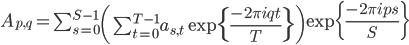 A_{p, q} = \sum_{s=0}^{S-1} \left( \sum_{t=0}^{T-1}a_{s,t}  \exp \{\frac{-2\pi i q t}{T} \} \right) \exp\{ \frac{-2\pi i p s}{S} \}
