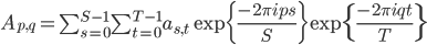 A_{p, q} = \sum_{s=0}^{S-1} \sum_{t=0}^{T-1}a_{s,t} \exp\{ \frac{-2\pi i p s}{S} \} \exp \{\frac{-2\pi i q t}{T} \}