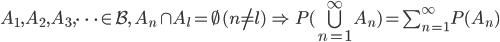 A_1, A_2, A_3, \cdots \in \mathcal{B}, \; A_n \cap A_l = \emptyset \, (n \ne l) \, \Rightarrow \, P(\bigcup_{n=1}^{\infty} A_n) = \sum_{n=1}^{\infty} P(A_n)