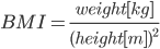BMI=\frac{weight[kg]}{(height[m])^2}