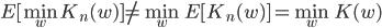 E[\min_w K_n(w) ] \neq \min_w E[K_n(w)] = \min_w K(w)