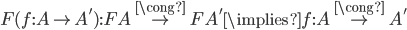 F(f : A \to A') : FA \overset{\cong}{\to} FA' \implies f: A \overset{\cong}{\to} A'