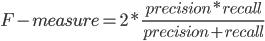 F-measure = 2 * \frac{precision * recall}{precision + recall}