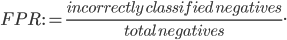 FPR:= \frac {incorrectly \:  classified \:  negatives}{total \:  negatives}.