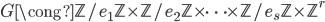 G \cong \mathbb{Z}/e_1\mathbb{Z} \times \mathbb{Z}/e_2\mathbb{Z} \times \cdots \times \mathbb{Z}/e_s\mathbb{Z} \times \mathbb{Z}^r