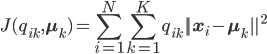 J(q_{ik},\mathbf{\mu}_k) = \displaystyle{\sum^{N}_{i=1}} \displaystyle{\sum^{K}_{k=1}} q_{ik} | | \mathbf{x}_i - \mathbf{\mu}_k | |^2