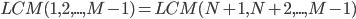 LCM(1, 2, ... , M-1)=LCM(N+1, N+2, ... ,M-1)