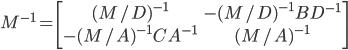 M^{-1} = \left[ \begin{array}{cc} (M/D)^{-1} & -(M/D)^{-1}BD^{-1} \\ -(M/A)^{-1}CA^{-1} & (M/A)^{-1} \\ \end{array} \right]