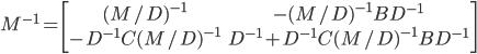 M^{-1} = \left[ \begin{array}{cc} (M/D)^{-1} & -(M/D)^{-1}BD^{-1} \\ -D^{-1}C(M/D)^{-1} & D^{-1} + D^{-1}C(M/D)^{-1}BD^{-1} \\ \end{array} \right]
