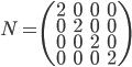 N = \begin{pmatrix} 2 & 0 & 0 & 0 \\ 0 & 2 & 0 & 0 \\ 0 & 0 & 2 & 0 \\ 0 & 0 & 0 & 2 \end{pmatrix}