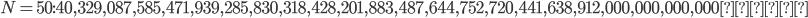 N=50:40,329,087,585,471,939,285,830,318,428,201,883,487,644,752,720,441,638,912,000,000,000,000\mbox{通り}