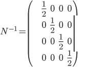 N^{-1} = \begin{pmatrix} \frac{1}{2} & 0 & 0 & 0 \\ 0 & \frac{1}{2} & 0 & 0 \\ 0 & 0 & \frac{1}{2} & 0 \\ 0 & 0 & 0 & \frac{1}{2} \end{pmatrix}