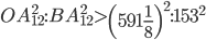 OA_{12}^2:BA_{12}^2 > \left(591\frac{1}{8}\right)^2:153^2