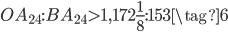 OA_{24}:BA_{24} > 1,172\frac{1}{8}:153 \tag{6}