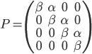 P = \begin{pmatrix} \beta & \alpha & 0 & 0 \\ 0 & \beta & \alpha & 0 \\ 0 & 0 & \beta & \alpha \\ 0 & 0 & 0 & \beta \end{pmatrix}