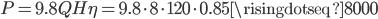 P = 9.8QH \eta = 9.8 \cdot 8 \cdot 120 \cdot 0.85 \risingdotseq 8000