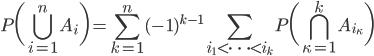 P \biggl( \displaystyle \bigcup_{i=1}^n A_i \biggr) = \sum_{k=1}^n (-1)^{k-1} \sum_{i_1 < \dots < i_k} P \biggl( \displaystyle \bigcap_{\kappa=1}^k A_{i_\kappa} \biggr)