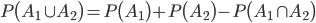 P \bigl( A_1 \cup A_2 \bigr) = P \bigl( A_1 \bigr) + P \bigl( A_2 \bigr) - P \bigl( A_1 \cap A_2 \bigr)