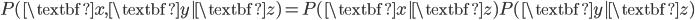 P(\textbf{x},\textbf{y}|\textbf{z}) = P(\textbf{x}|\textbf{z}) P(\textbf{y}|\textbf{z})