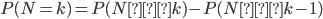 P(N=k) = P(N≦k)-P(N≦k-1)