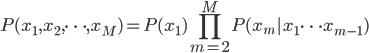 P(x_{1}, x_{2}, \cdots, x_{M} ) = P(x_{1})  \displaystyle \prod_{m=2}^{M} P(x_{m} | x_{1} \cdots x_{m-1})